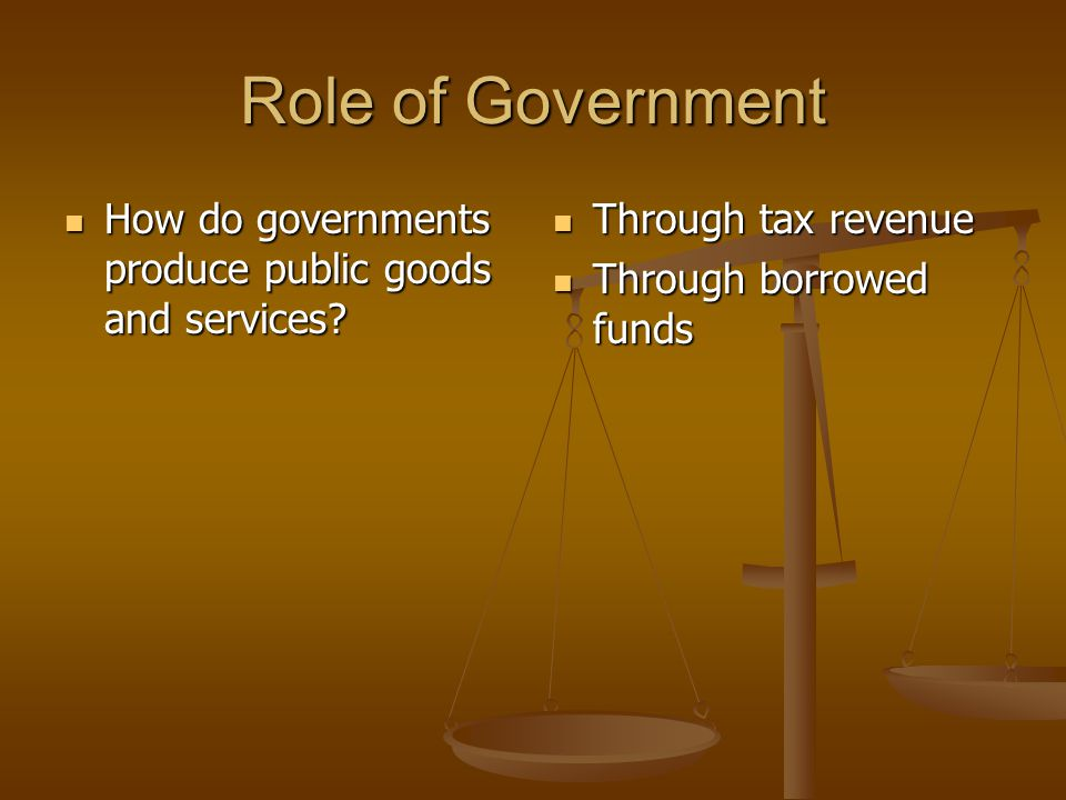 Role of Government How do governments produce public goods and services.
