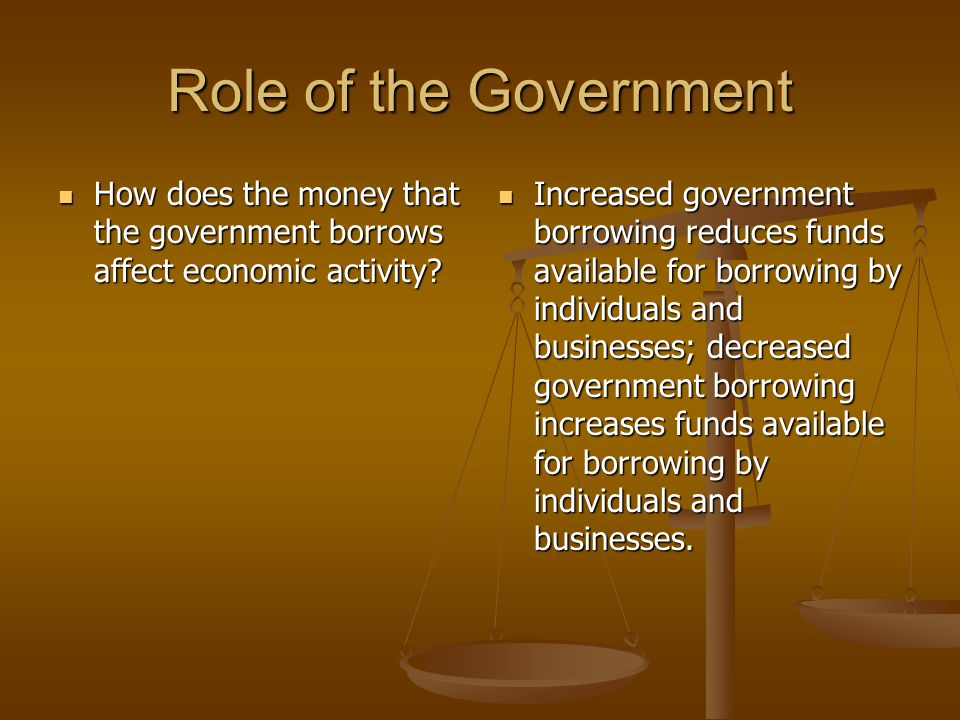 Role of the Government How does the money that the government borrows affect economic activity.