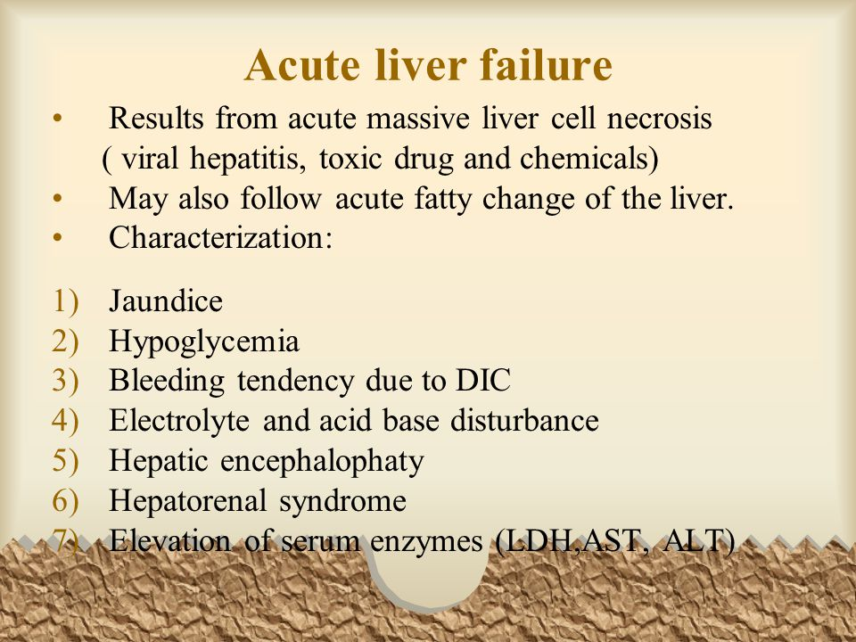 Acute liver failure Results from acute massive liver cell necrosis ( viral hepatitis, toxic drug and chemicals) May also follow acute fatty change of the liver.