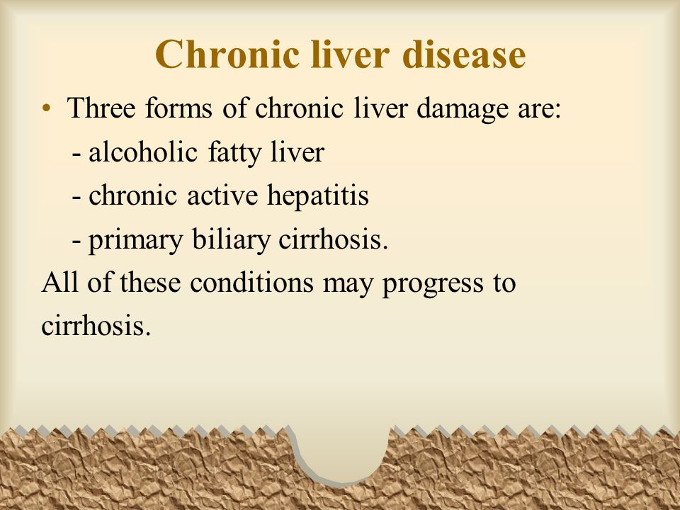 Chronic liver disease Three forms of chronic liver damage are: - alcoholic fatty liver - chronic active hepatitis - primary biliary cirrhosis.