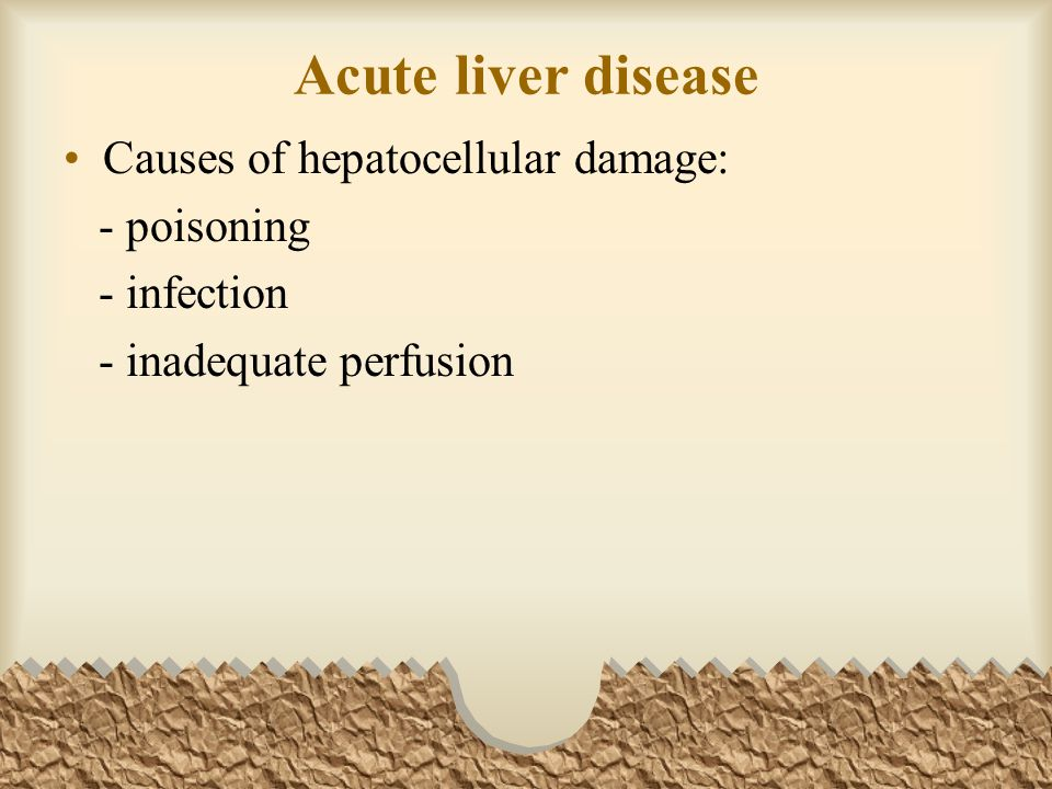 Acute liver disease Causes of hepatocellular damage: - poisoning - infection - inadequate perfusion