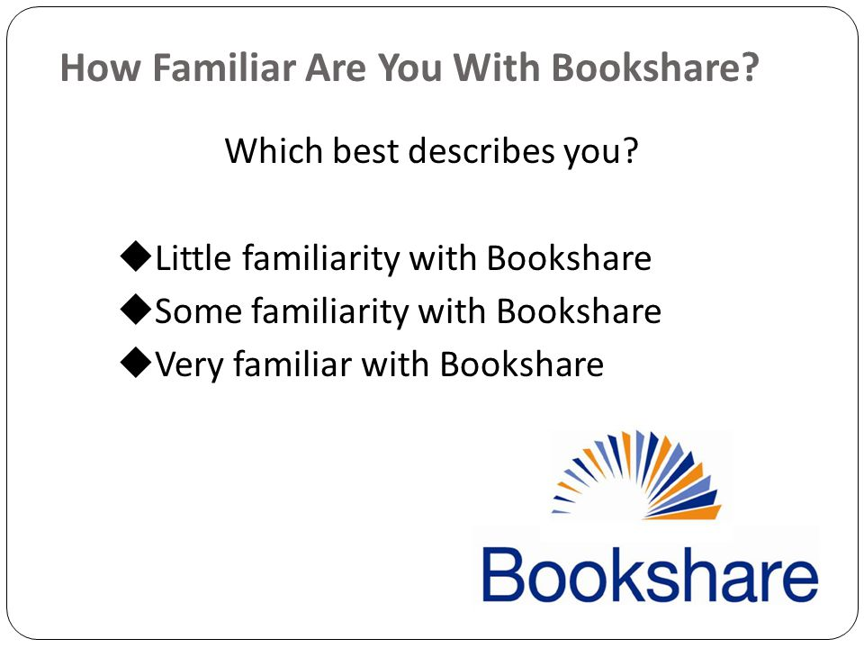 How Familiar Are You With Bookshare. Which best describes you.