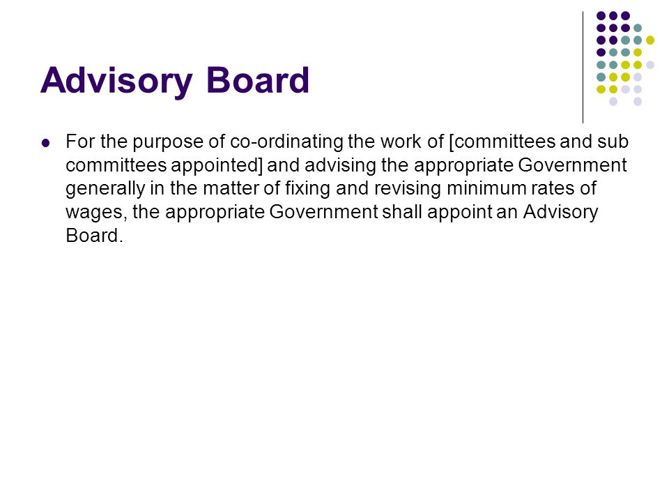 Advisory Board For the purpose of co-ordinating the work of [committees and sub committees appointed] and advising the appropriate Government generally in the matter of fixing and revising minimum rates of wages, the appropriate Government shall appoint an Advisory Board.