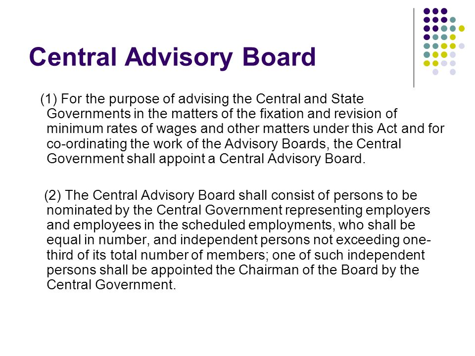 Central Advisory Board (1) For the purpose of advising the Central and State Governments in the matters of the fixation and revision of minimum rates of wages and other matters under this Act and for co-ordinating the work of the Advisory Boards, the Central Government shall appoint a Central Advisory Board.