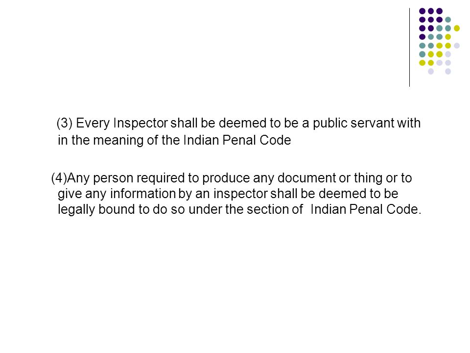 (3) Every Inspector shall be deemed to be a public servant with in the meaning of the Indian Penal Code (4)Any person required to produce any document or thing or to give any information by an inspector shall be deemed to be legally bound to do so under the section of Indian Penal Code.