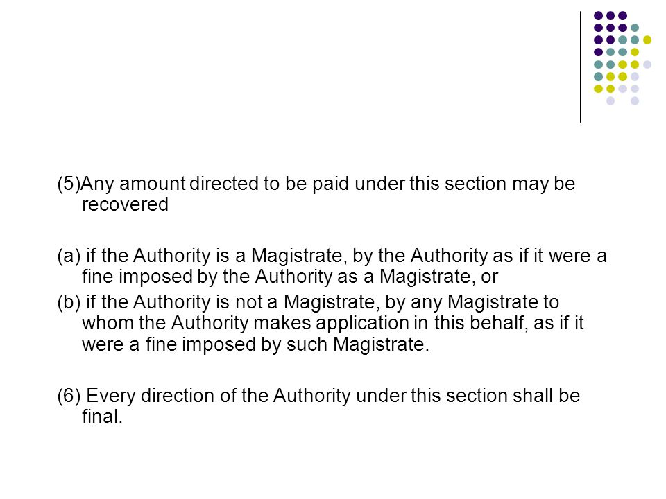 (5)Any amount directed to be paid under this section may be recovered­ (a) if the Authority is a Magistrate, by the Authority as if it were a fine imposed by the Authority as a Magistrate, or (b) if the Authority is not a Magistrate, by any Magistrate to whom the Authority makes application in this behalf, as if it were a fine imposed by such Magistrate.