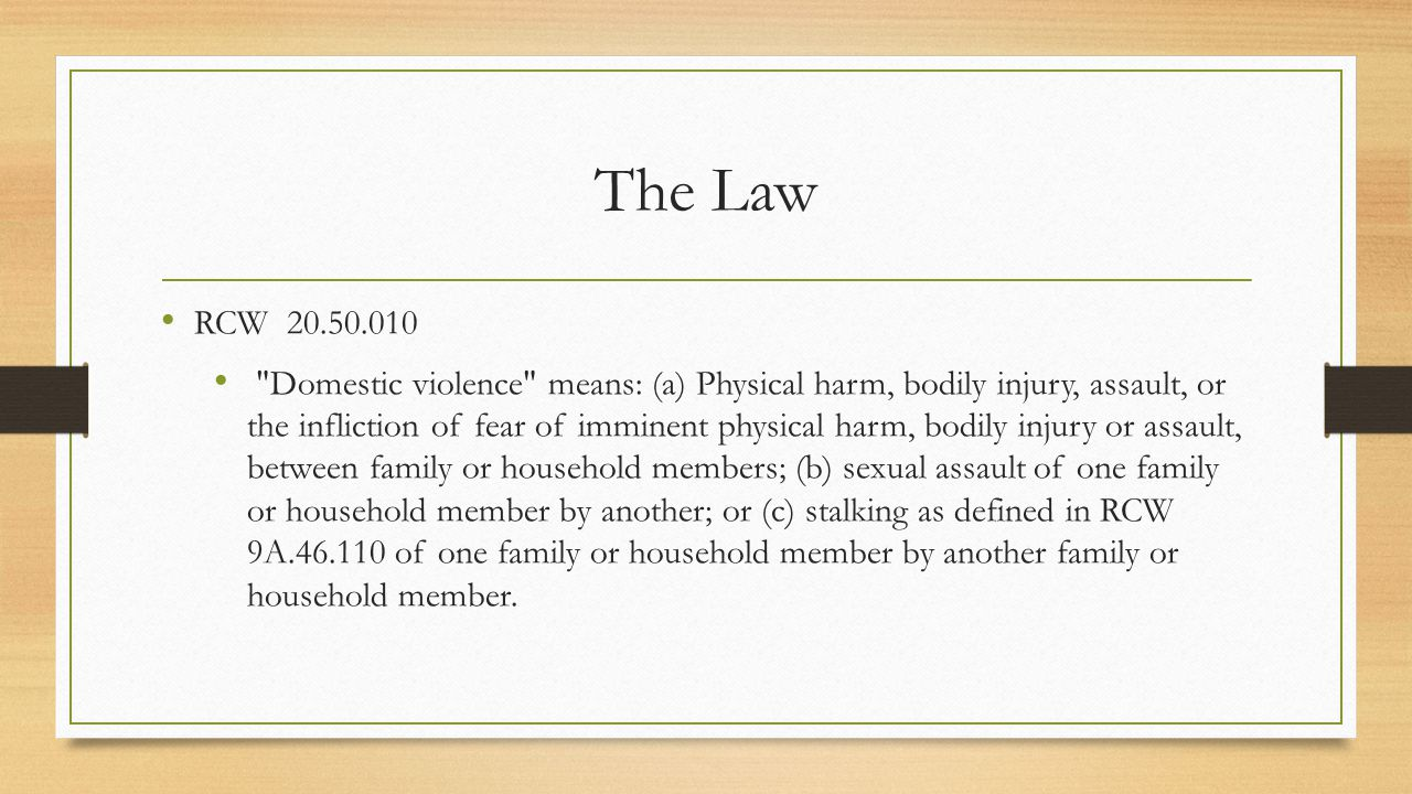 The Law RCW Domestic violence means: (a) Physical harm, bodily injury, assault, or the infliction of fear of imminent physical harm, bodily injury or assault, between family or household members; (b) sexual assault of one family or household member by another; or (c) stalking as defined in RCW 9A of one family or household member by another family or household member.