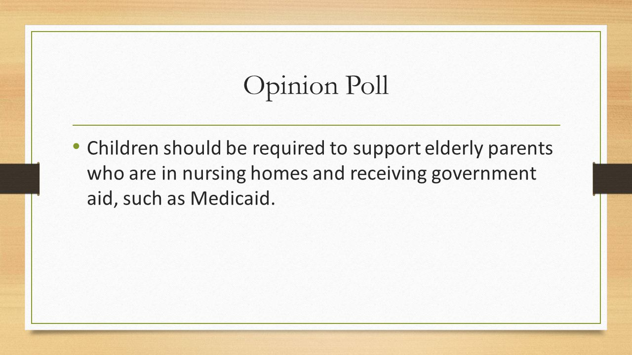 Opinion Poll Children should be required to support elderly parents who are in nursing homes and receiving government aid, such as Medicaid.