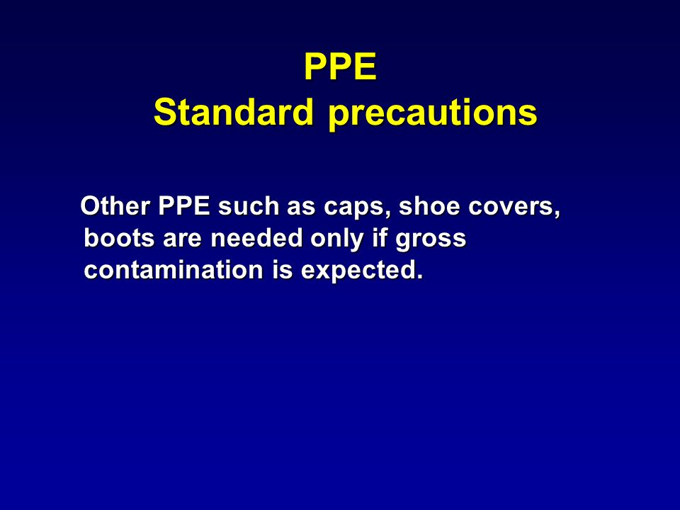 PPE Standard precautions Other PPE such as caps, shoe covers, boots are needed only if gross contamination is expected.