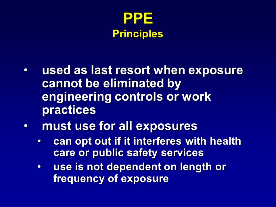 PPE Principles used as last resort when exposure cannot be eliminated by engineering controls or work practicesused as last resort when exposure cannot be eliminated by engineering controls or work practices must use for all exposuresmust use for all exposures can opt out if it interferes with health care or public safety servicescan opt out if it interferes with health care or public safety services use is not dependent on length or frequency of exposureuse is not dependent on length or frequency of exposure