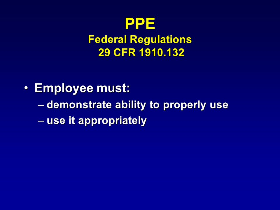 PPE Federal Regulations 29 CFR Employee must:Employee must: –demonstrate ability to properly use –use it appropriately