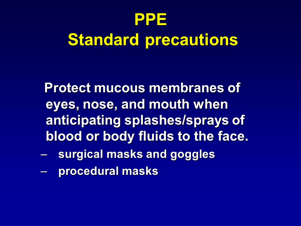 PPE Standard precautions Protect mucous membranes of eyes, nose, and mouth when anticipating splashes/sprays of blood or body fluids to the face.