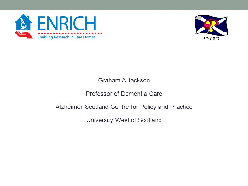 S D C R N Graham A Jackson Professor of Dementia Care Alzheimer Scotland Centre for Policy and Practice University West of Scotland