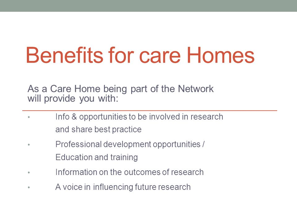 Benefits for care Homes As a Care Home being part of the Network will provide you with: Info & opportunities to be involved in research and share best practice Professional development opportunities / Education and training Information on the outcomes of research A voice in influencing future research