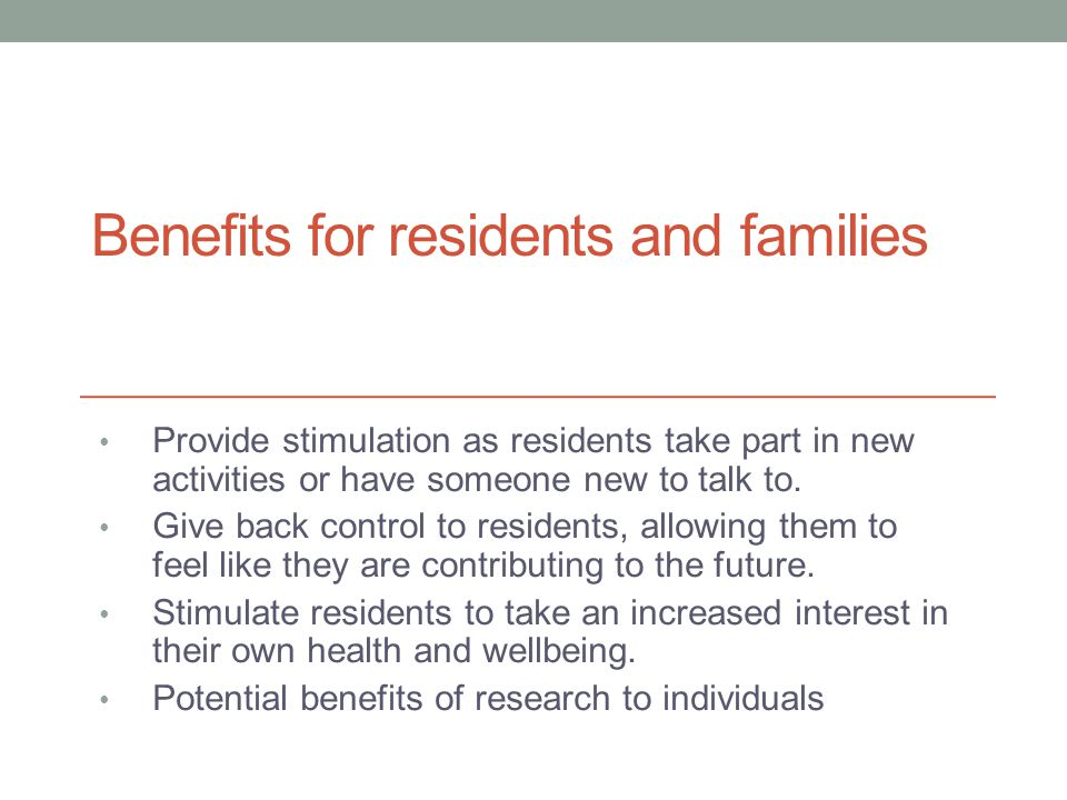 Benefits for residents and families Provide stimulation as residents take part in new activities or have someone new to talk to.