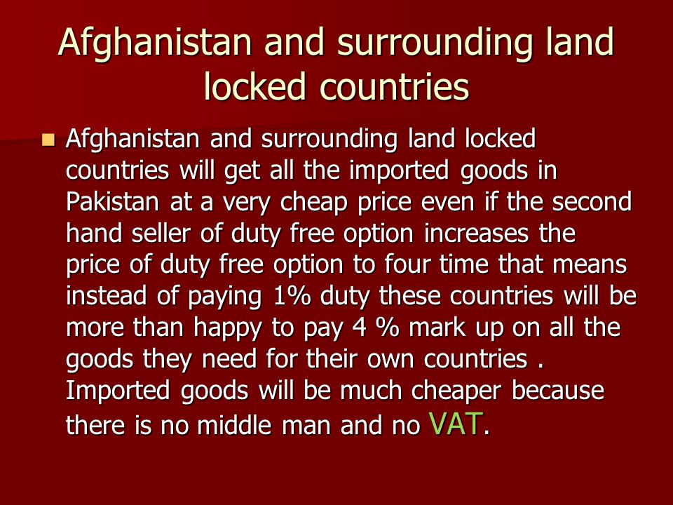 Afghanistan and surrounding land locked countries Afghanistan and surrounding land locked countries will get all the imported goods in Pakistan at a very cheap price even if the second hand seller of duty free option increases the price of duty free option to four time that means instead of paying 1% duty these countries will be more than happy to pay 4 % mark up on all the goods they need for their own countries.