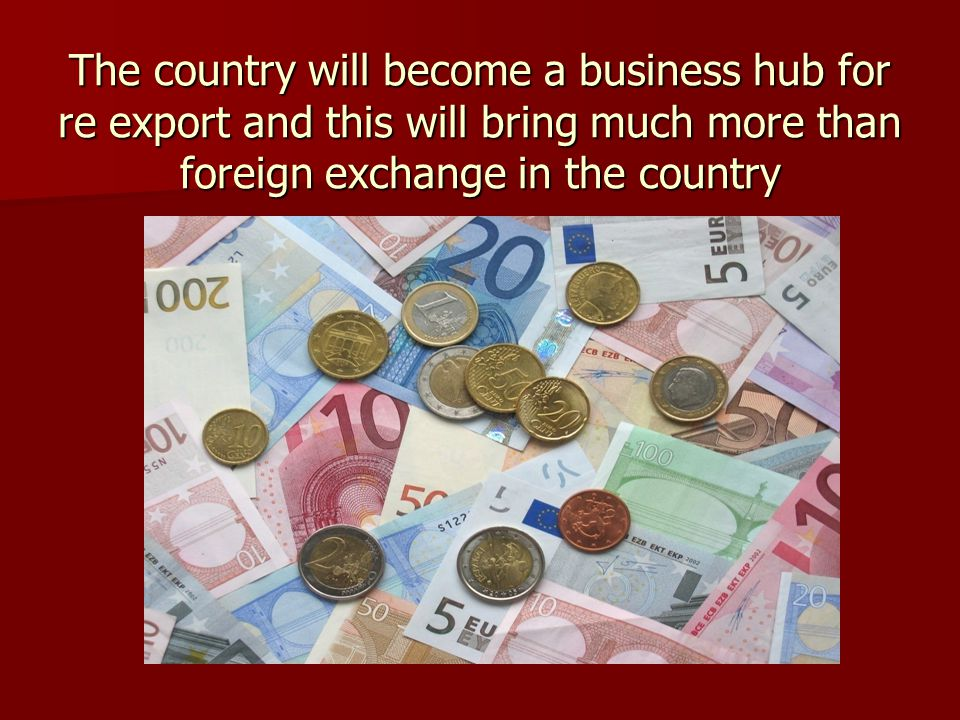 The country will become a business hub for re export and this will bring much more than foreign exchange in the country