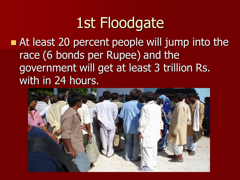 1st Floodgate At least 20 percent people will jump into the race (6 bonds per Rupee) and the government will get at least 3 trillion Rs.
