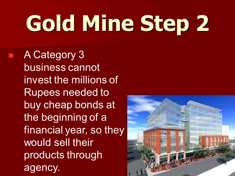 Gold Mine Step 2 A Category 3 business cannot invest the millions of Rupees needed to buy cheap bonds at the beginning of a financial year, so they would sell their products through agency.