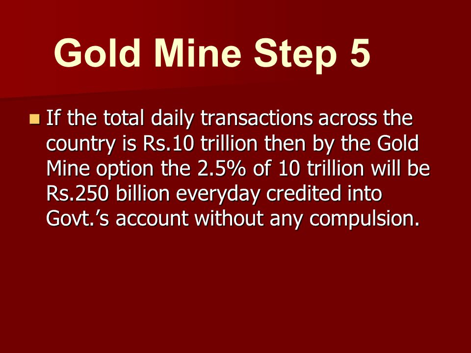 If the total daily transactions across the country is Rs.10 trillion then by the Gold Mine option the 2.5% of 10 trillion will be Rs.250 billion everyday credited into Govt.'s account without any compulsion.