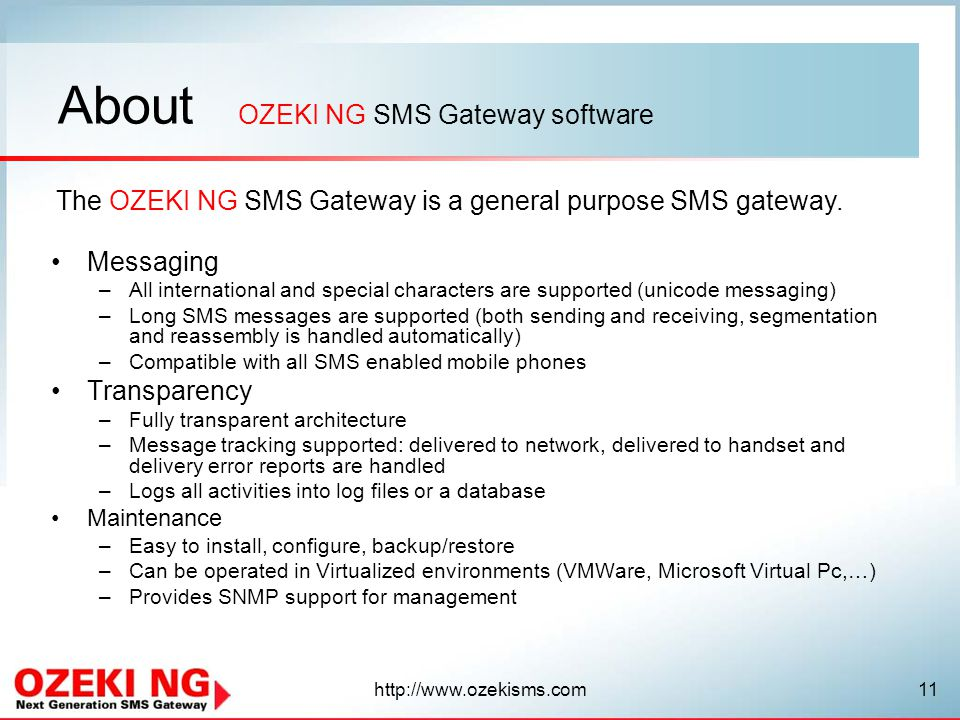 About Messaging –All international and special characters are supported (unicode messaging) –Long SMS messages are supported (both sending and receiving, segmentation and reassembly is handled automatically) –Compatible with all SMS enabled mobile phones Transparency –Fully transparent architecture –Message tracking supported: delivered to network, delivered to handset and delivery error reports are handled –Logs all activities into log files or a database Maintenance –Easy to install, configure, backup/restore –Can be operated in Virtualized environments (VMWare, Microsoft Virtual Pc,…) –Provides SNMP support for management OZEKI NG SMS Gateway software The OZEKI NG SMS Gateway is a general purpose SMS gateway.