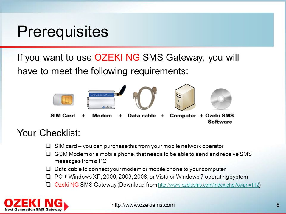 If you want to use OZEKI NG SMS Gateway, you will have to meet the following requirements: Your Checklist: Prerequisites  SIM card – you can purchase this from your mobile network operator  GSM Modem or a mobile phone, that needs to be able to send and receive SMS messages from a PC  Data cable to connect your modem or mobile phone to your computer  PC + Windows XP, 2000, 2003, 2008, or Vista or Windows 7 operating system  Ozeki NG SMS Gateway (Download from   owpn=112 )   owpn=112