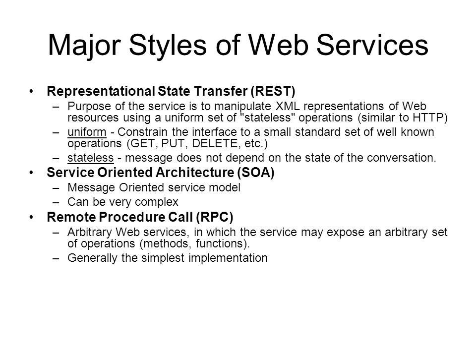 Major Styles of Web Services Representational State Transfer (REST) –Purpose of the service is to manipulate XML representations of Web resources using a uniform set of stateless operations (similar to HTTP) –uniform - Constrain the interface to a small standard set of well known operations (GET, PUT, DELETE, etc.) –stateless - message does not depend on the state of the conversation.
