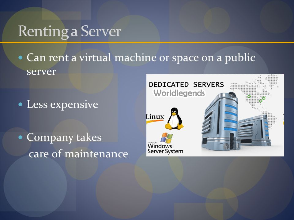 Renting a Server Can rent a virtual machine or space on a public server Less expensive Company takes care of maintenance
