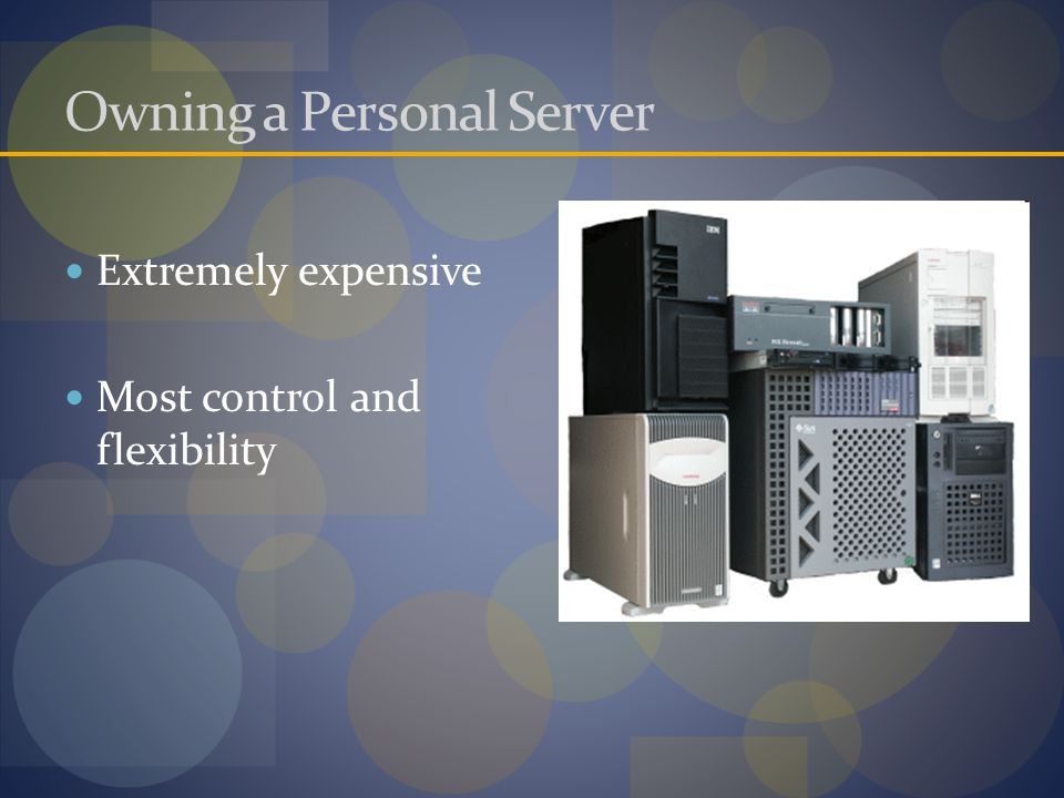 Owning a Personal Server Extremely expensive Most control and flexibility