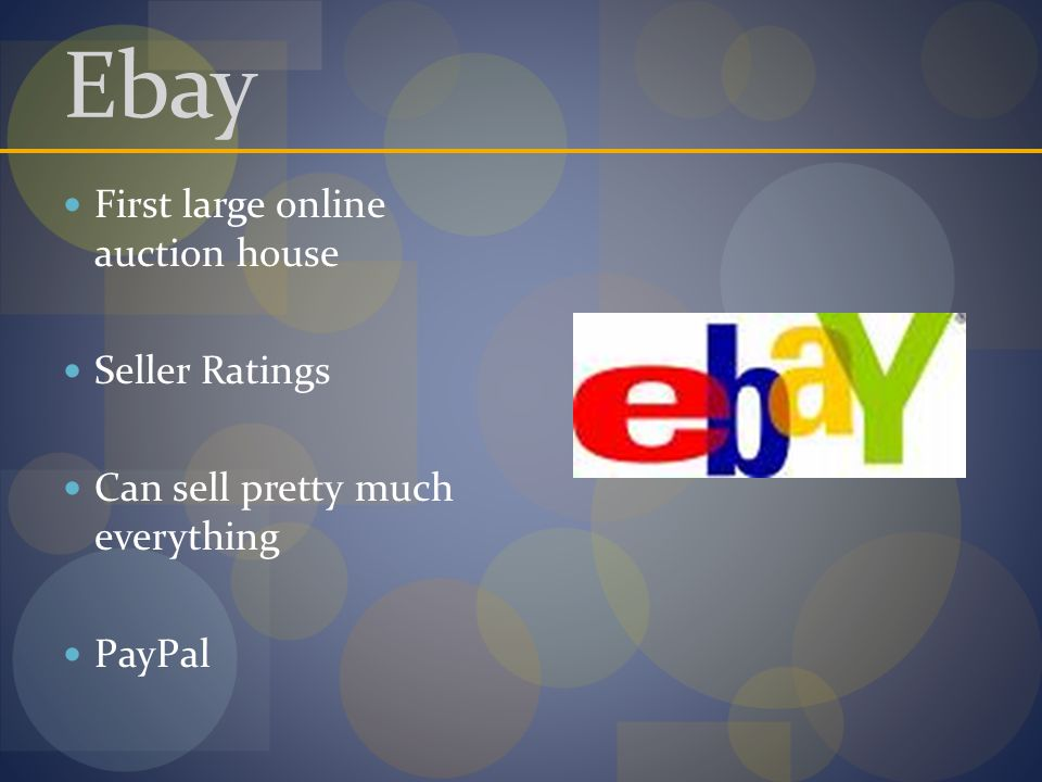 Ebay First large online auction house Seller Ratings Can sell pretty much everything PayPal
