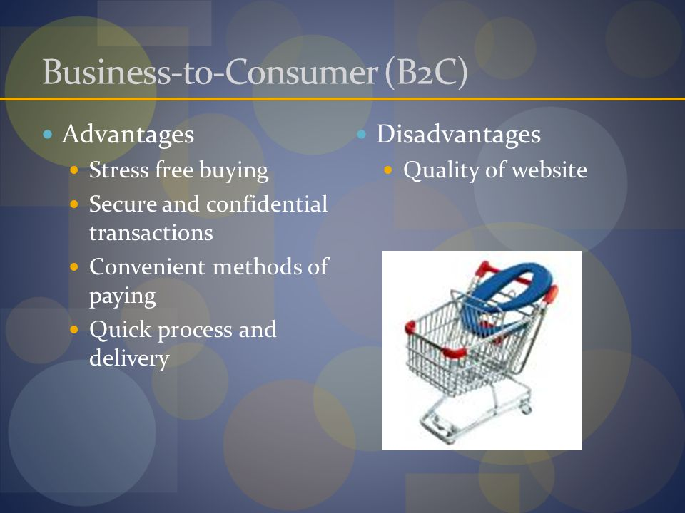 Business-to-Consumer (B2C) Advantages Stress free buying Secure and confidential transactions Convenient methods of paying Quick process and delivery Disadvantages Quality of website