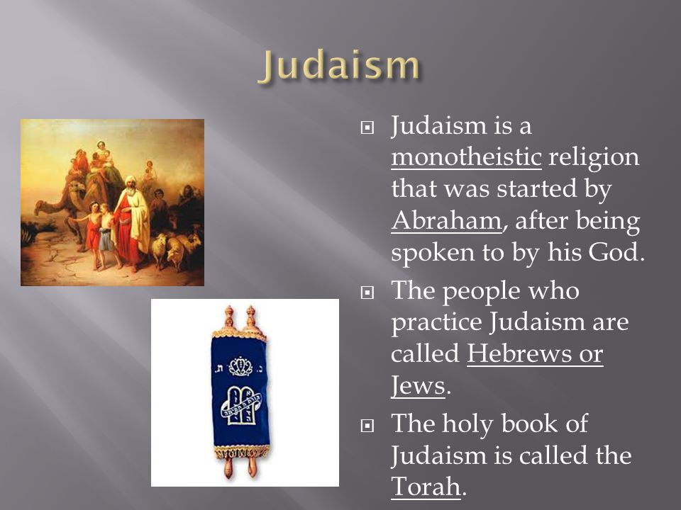  Judaism is a monotheistic religion that was started by Abraham, after being spoken to by his God.