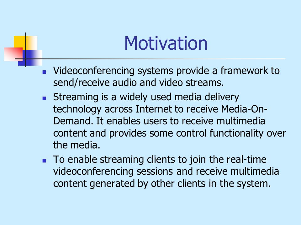 Motivation Videoconferencing systems provide a framework to send/receive audio and video streams.
