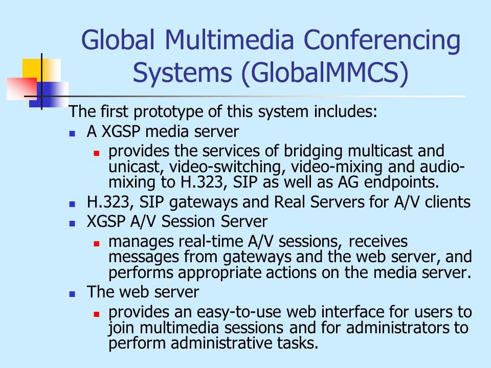 Global Multimedia Conferencing Systems (GlobalMMCS) The first prototype of this system includes: A XGSP media server provides the services of bridging multicast and unicast, video-switching, video-mixing and audio- mixing to H.323, SIP as well as AG endpoints.