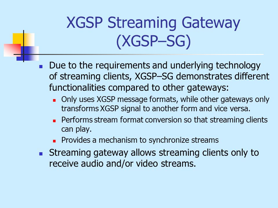 XGSP Streaming Gateway (XGSP–SG) Due to the requirements and underlying technology of streaming clients, XGSP–SG demonstrates different functionalities compared to other gateways: Only uses XGSP message formats, while other gateways only transforms XGSP signal to another form and vice versa.