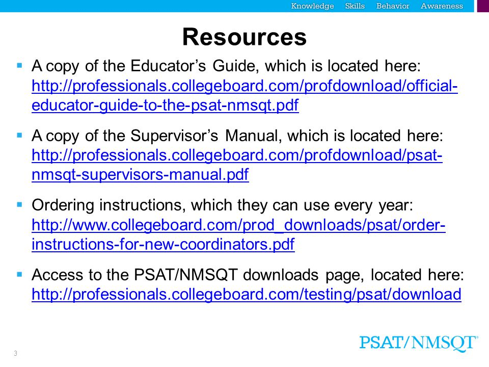 3 Resources  A copy of the Educator's Guide, which is located here:   educator-guide-to-the-psat-nmsqt.pdf   educator-guide-to-the-psat-nmsqt.pdf  A copy of the Supervisor's Manual, which is located here:   nmsqt-supervisors-manual.pdf   nmsqt-supervisors-manual.pdf  Ordering instructions, which they can use every year:   instructions-for-new-coordinators.pdf   instructions-for-new-coordinators.pdf  Access to the PSAT/NMSQT downloads page, located here: