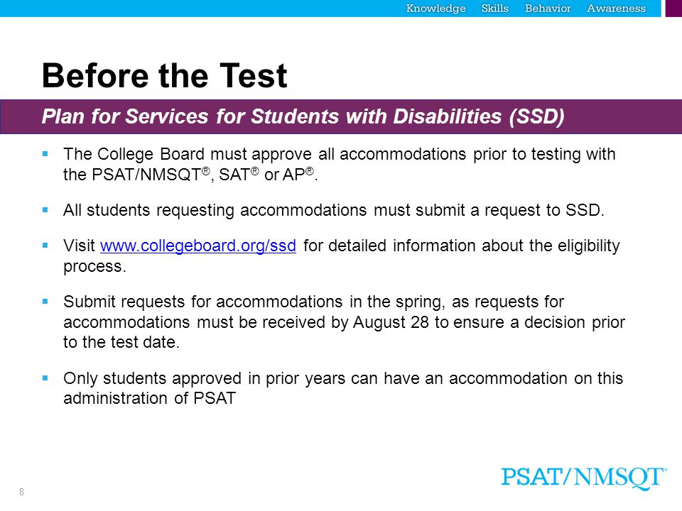 8 Before the Test Plan for Services for Students with Disabilities (SSD)  The College Board must approve all accommodations prior to testing with the PSAT/NMSQT ®, SAT ® or AP ®.