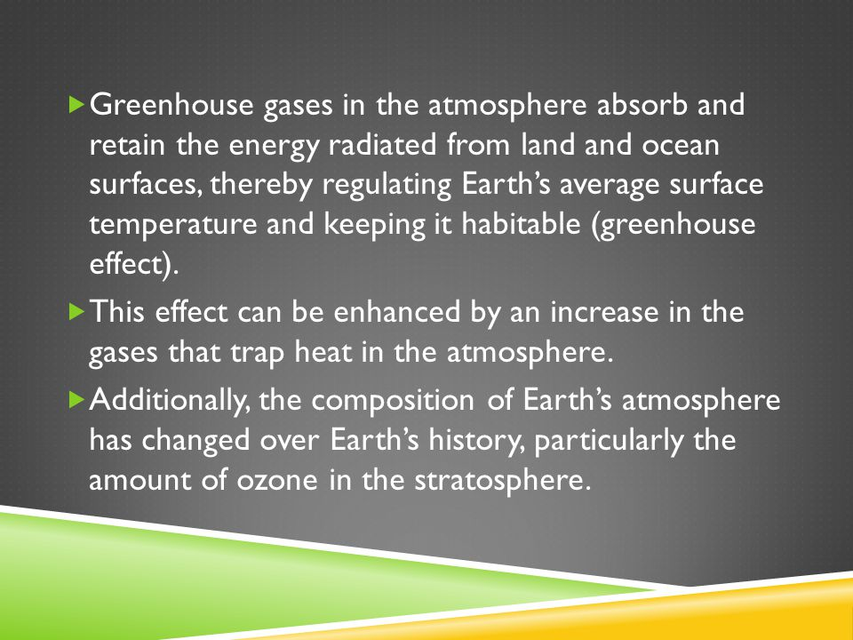  Greenhouse gases in the atmosphere absorb and retain the energy radiated from land and ocean surfaces, thereby regulating Earth's average surface temperature and keeping it habitable (greenhouse effect).