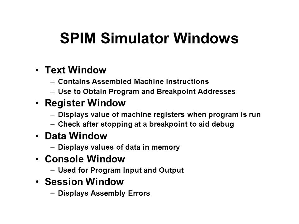 SPIM Simulator Windows Text Window –Contains Assembled Machine Instructions –Use to Obtain Program and Breakpoint Addresses Register Window –Displays