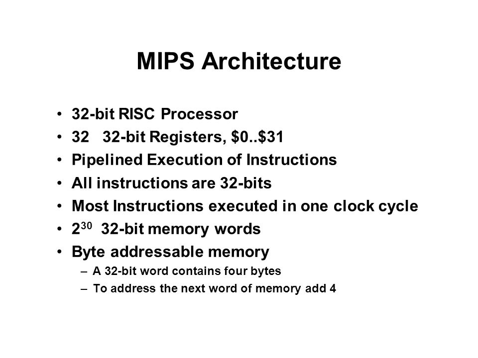 MIPS Architecture 32-bit RISC Processor 32 32-bit Registers, $0..$31 Pipelined Execution of Instructions All instructions are 32-bits Most Instruction