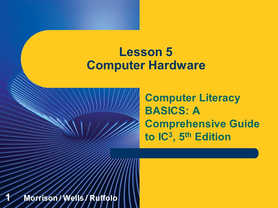 Computer Literacy BASICS: A Comprehensive Guide to IC 3, 5 th Edition Lesson 5 Computer Hardware 1 Morrison / Wells / Ruffolo