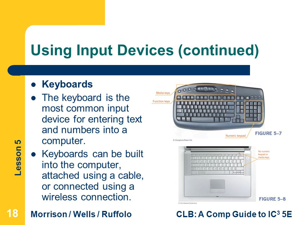 Lesson 5 Morrison / Wells / RuffoloCLB: A Comp Guide to IC 3 5E Using Input Devices (continued) Keyboards The keyboard is the most common input device for entering text and numbers into a computer.