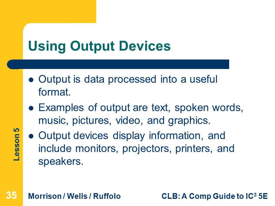 Lesson 5 Morrison / Wells / RuffoloCLB: A Comp Guide to IC 3 5E Using Output Devices Output is data processed into a useful format.