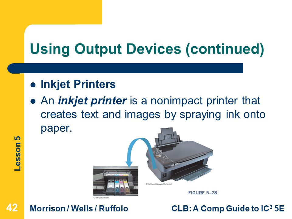 Lesson 5 Morrison / Wells / RuffoloCLB: A Comp Guide to IC 3 5E Using Output Devices (continued) Inkjet Printers An inkjet printer is a nonimpact printer that creates text and images by spraying ink onto paper.