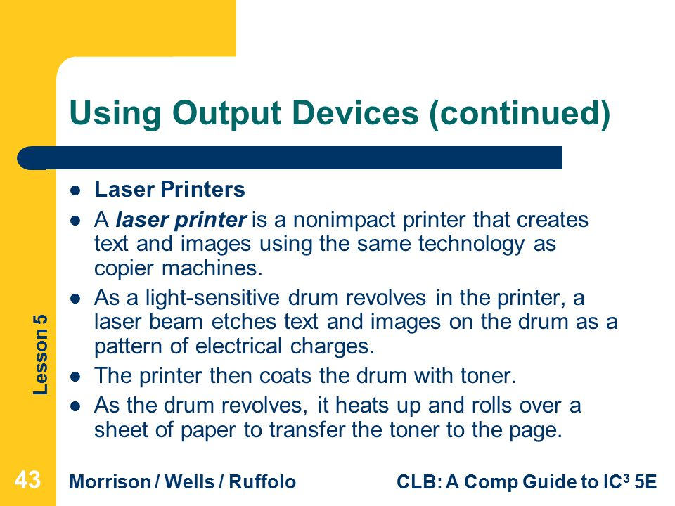 Lesson 5 Morrison / Wells / RuffoloCLB: A Comp Guide to IC 3 5E Using Output Devices (continued) Laser Printers A laser printer is a nonimpact printer that creates text and images using the same technology as copier machines.