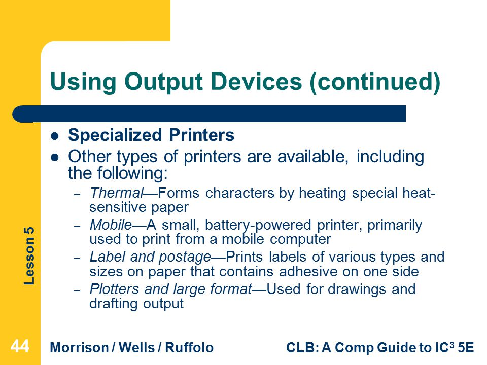 Lesson 5 Morrison / Wells / RuffoloCLB: A Comp Guide to IC 3 5E Using Output Devices (continued) Specialized Printers Other types of printers are available, including the following: – Thermal—Forms characters by heating special heat- sensitive paper – Mobile—A small, battery-powered printer, primarily used to print from a mobile computer – Label and postage—Prints labels of various types and sizes on paper that contains adhesive on one side – Plotters and large format—Used for drawings and drafting output 44