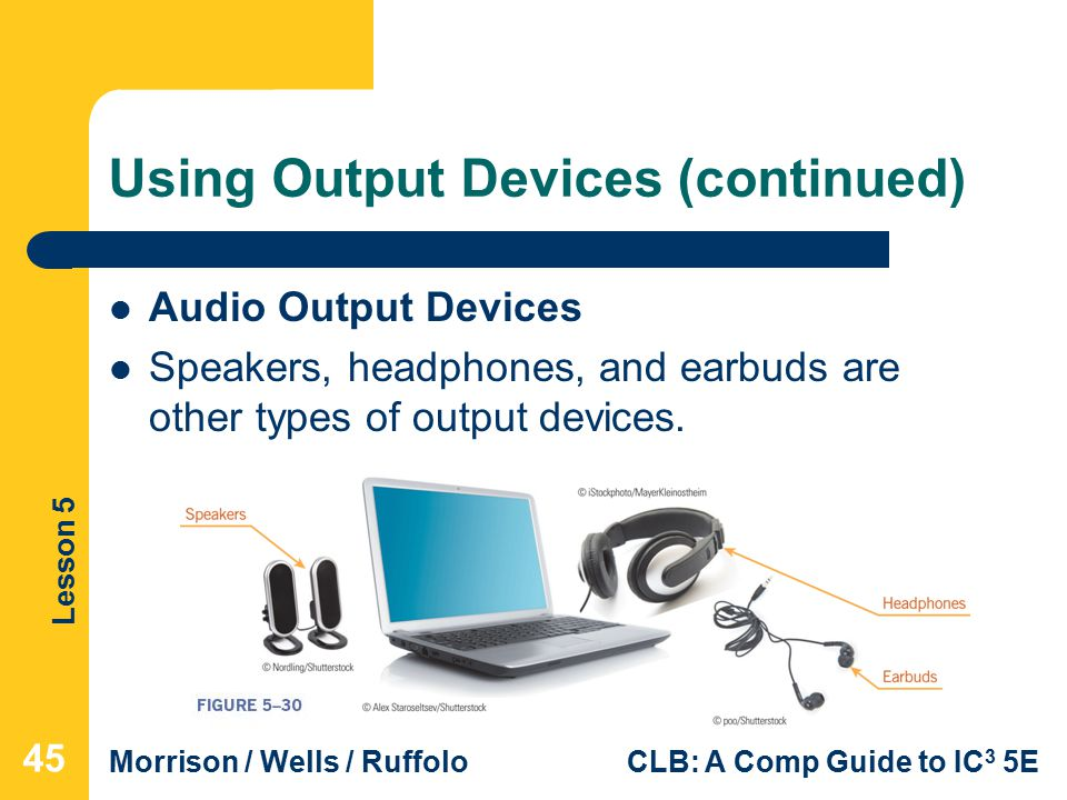 Lesson 5 Morrison / Wells / RuffoloCLB: A Comp Guide to IC 3 5E Using Output Devices (continued) Audio Output Devices Speakers, headphones, and earbuds are other types of output devices.