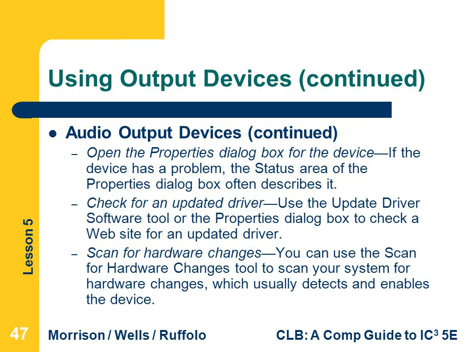 Lesson 5 Morrison / Wells / RuffoloCLB: A Comp Guide to IC 3 5E Using Output Devices (continued) Audio Output Devices (continued) – Open the Properties dialog box for the device—If the device has a problem, the Status area of the Properties dialog box often describes it.