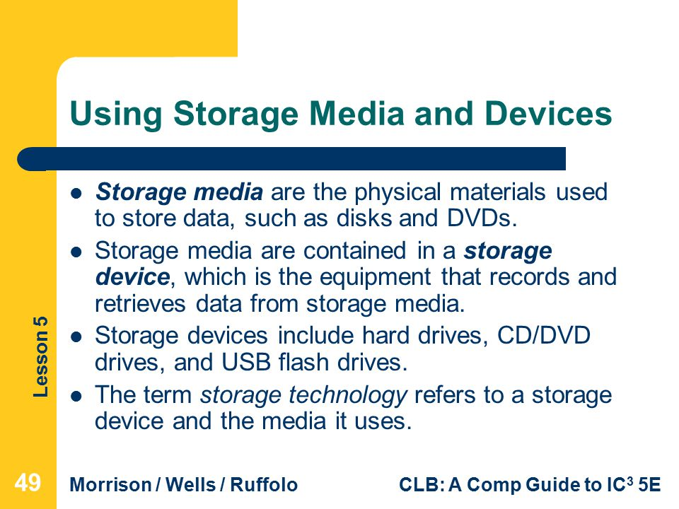 Lesson 5 Morrison / Wells / RuffoloCLB: A Comp Guide to IC 3 5E Using Storage Media and Devices Storage media are the physical materials used to store data, such as disks and DVDs.