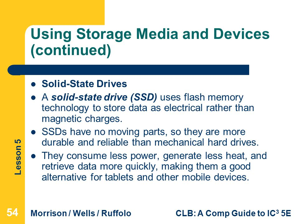 Lesson 5 Morrison / Wells / RuffoloCLB: A Comp Guide to IC 3 5E Using Storage Media and Devices (continued) Solid-State Drives A solid-state drive (SSD) uses flash memory technology to store data as electrical rather than magnetic charges.